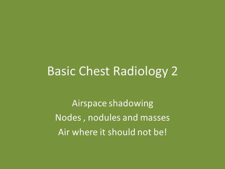 Basic Chest Radiology 2 Airspace shadowing Nodes, nodules and masses Air where it should not be!