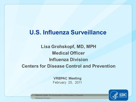 Lisa Grohskopf, MD, MPH Medical Officer Influenza Division Centers for Disease Control and Prevention U.S. Influenza Surveillance National Center for Immunization.