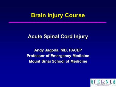 Brain Injury Course Acute Spinal Cord Injury Andy Jagoda, MD, FACEP Professor of Emergency Medicine Mount Sinai School of Medicine.