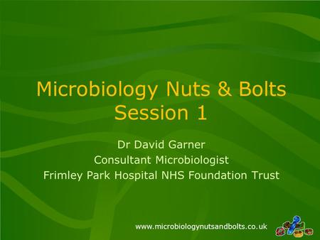 Www.microbiologynutsandbolts.co.uk Microbiology Nuts & Bolts Session 1 Dr David Garner Consultant Microbiologist Frimley Park Hospital NHS Foundation Trust.