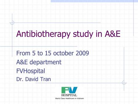 Antibiotherapy study in A&E From 5 to 15 october 2009 A&E department FVHospital Dr. David Tran.