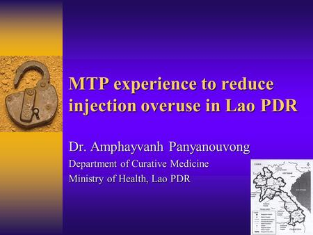 MTP experience to reduce injection overuse in Lao PDR Dr. Amphayvanh Panyanouvong Department of Curative Medicine Ministry of Health, Lao PDR.
