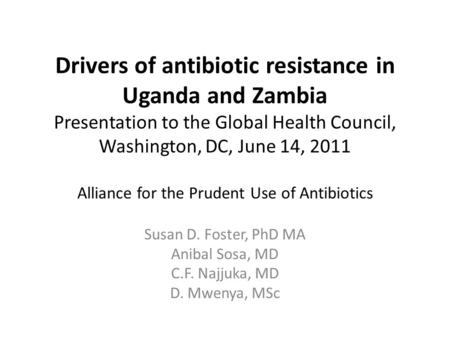 Drivers of antibiotic resistance in Uganda and Zambia Presentation to the Global Health Council, Washington, DC, June 14, 2011 Alliance for the Prudent.