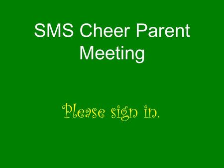 SMS Cheer Parent Meeting Please sign in.. Keys to being a squad member Keeping up grades Communication Responsibility Attendance Enthusiasm Athletic ability.