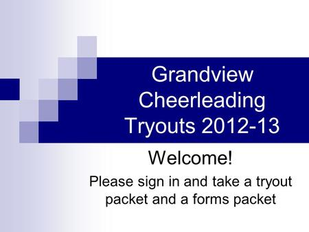 Grandview Cheerleading Tryouts 2012-13 Welcome! Please sign in and take a tryout packet and a forms packet.