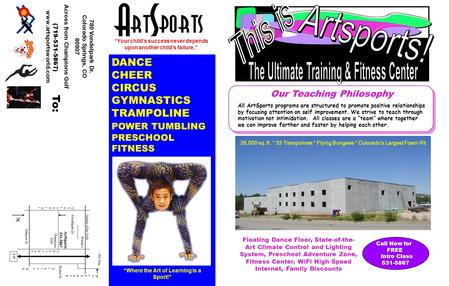 780 Vondelpark Dr. Colorado Springs, CO 80907 Across from Champions Golf (719-531-5867) www.artsportsworld.com To: DANCE CHEER CIRCUS GYMNASTICS TRAMPOLINE.