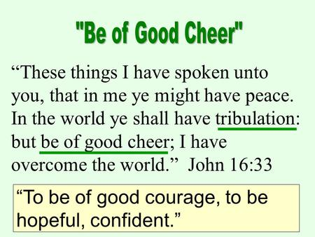 """These things I have spoken unto you, that in me ye might have peace. In the world ye shall have tribulation: but be of good cheer; I have overcome the."
