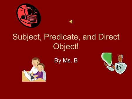 Subject, Predicate, and Direct Object! By Ms. B Subject….Subject!!! Who or What did it? (repeat) Predicate…..Predicate!!!! What did they do? (repeat)