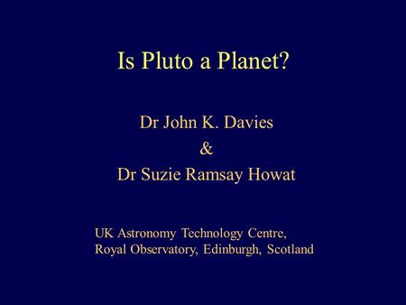 Is Pluto a Planet? Dr John K. Davies & Dr Suzie Ramsay Howat UK Astronomy Technology Centre, Royal Observatory, Edinburgh, Scotland.