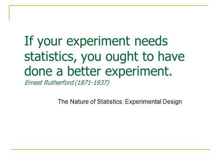 If your experiment needs statistics, you ought to have done a better experiment. Ernest Rutherford (1871-1937) The Nature of Statistics: Experimental Design.