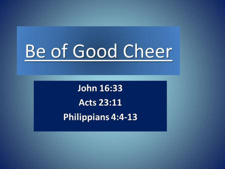 Be of Good Cheer John 16:33 Acts 23:11 Philippians 4:4-13.