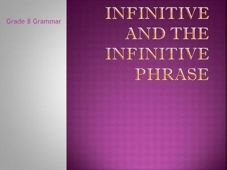 "Grade 8 Grammar  An infinitive looks like a verb because it begins with ""TO"", but it behaves as a noun (subject, direct object, predicate nominative),"