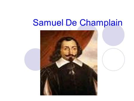 Samuel De Champlain. Historical Background Samuel De Champlain was born in 1567 in the town of Brouage, France. He got an education to become a navigator,