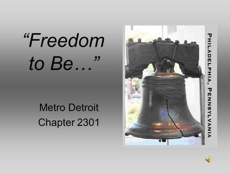 """Freedom to Be…"" Metro Detroit Chapter 2301. Freedom has its life in the hearts, the actions, the spirit of men and so it must be daily earned and refreshed."