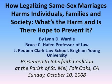 How Legalizing Same-Sex <strong>Marriages</strong> Harms Individuals, Families and Society: What's the Harm and Is There Hope to Prevent It? By Lynn D. Wardle Bruce C.
