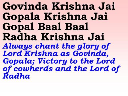 Govinda Krishna Jai Gopala Krishna Jai Gopal Baal Baal Radha Krishna Jai Always chant the glory of Lord Krishna as Govinda, Gopala; Victory to the Lord.
