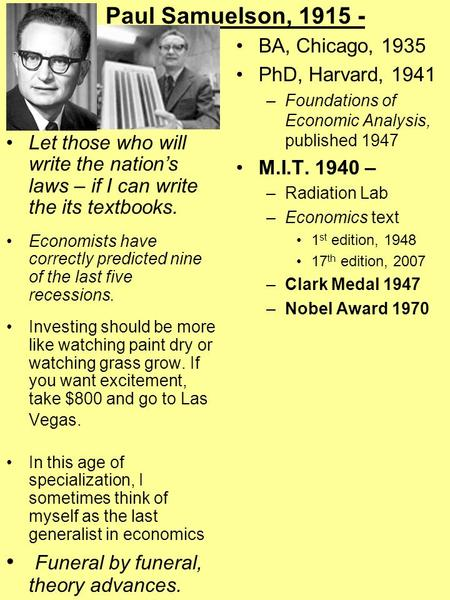 Paul Samuelson, 1915 - Let those who will write the nation's laws – if I can write the its textbooks. Economists have correctly predicted nine of the last.