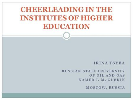 IRINA TSYBA RUSSIAN STATE UNIVERSITY OF OIL AND GAS NAMED I. M. GUBKIN MOSCOW, RUSSIA CHEERLEADING IN THE INSTITUTES OF HIGHER EDUCATION.