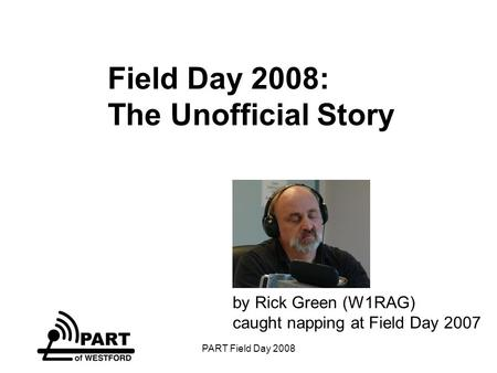 PART Field Day 2008 Field Day 2008: The Unofficial Story by Rick Green (W1RAG) caught napping at Field Day 2007.