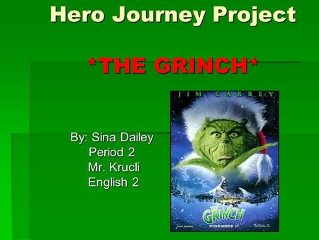 Hero Journey Project *THE GRINCH* By: Sina Dailey By: Sina Dailey Period 2 Period 2 Mr. Krucli Mr. Krucli English 2 English 2.