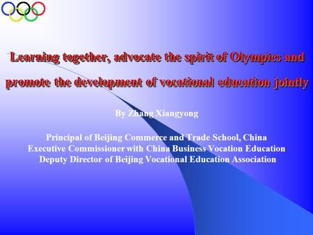 Learning together, advocate the spirit of Olympics and promote the development of vocational education jointly By Zhang Xiangyong Principal of Beijing.