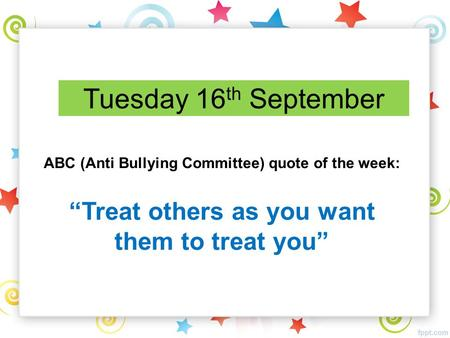 "Tuesday 16 th September ABC (Anti Bullying Committee) quote of the week: ""Treat others as you want them to treat you"""
