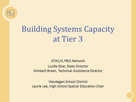 Building Systems Capacity at Tier 3 ISTAC/IL PBIS Network Lucille Eber, State Director Kimberli Breen, Technical Assistance Director Waukegan School District.