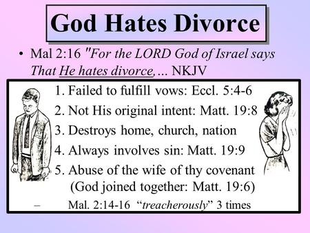 God Hates Divorce Mal 2:16 For the LORD God of Israel says That He hates divorce,… NKJV 1. Failed to fulfill vows: Eccl. 5:4-6 2. Not His original intent: