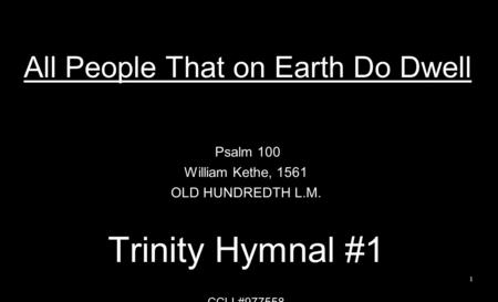 All People That on Earth Do Dwell Psalm 100 William Kethe, 1561 OLD HUNDREDTH L.M. Trinity Hymnal #1 CCLI #977558 1.