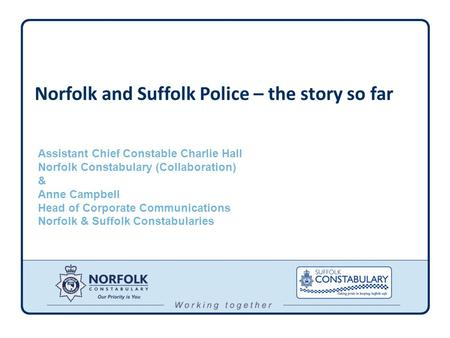 Norfolk and Suffolk Police – the story so far Assistant Chief Constable Charlie Hall Norfolk Constabulary (Collaboration) & Anne Campbell Head of Corporate.