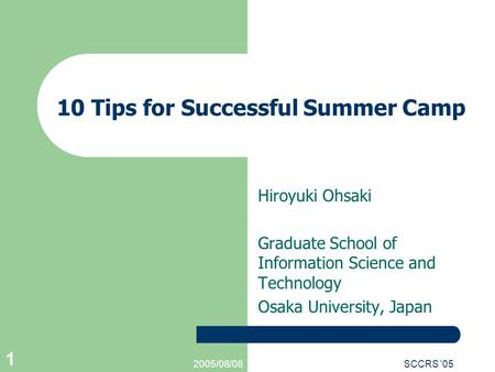 2005/08/08SCCRS '05 1 10 Tips for Successful Summer Camp Hiroyuki Ohsaki Graduate School of Information Science and Technology Osaka University, Japan.