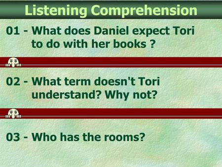 Listening Comprehension 01 - What does Daniel expect Tori to do with her books ? 02 - What term doesn't Tori understand? Why not? 03 - Who has the rooms?