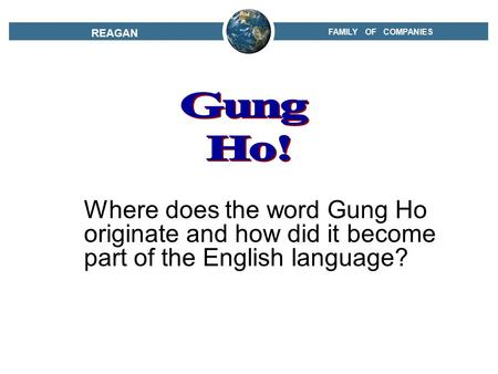 FAMILY OF COMPANIES REAGAN Where does the word Gung Ho originate and how did it become part of the English language?