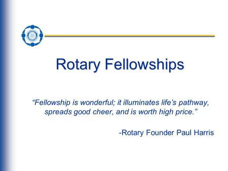 "Rotary Fellowships ""Fellowship is wonderful; it illuminates life's pathway, spreads good cheer, and is worth high price."" -Rotary Founder Paul Harris."