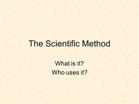The Scientific Method What is it? Who uses it? Steps to the Scientific Method Queen Harriet Eats Dead Cats YUCK! Question/Problem Hypothesis Experiment.