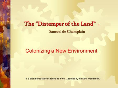 "The ""Distemper of the Land"" † Samuel de Champlain The ""Distemper of the Land"" † Samuel de Champlain Colonizing a New Environment † a disordered state."