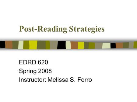 Post-Reading Strategies EDRD 620 Spring 2008 Instructor: Melissa S. Ferro.