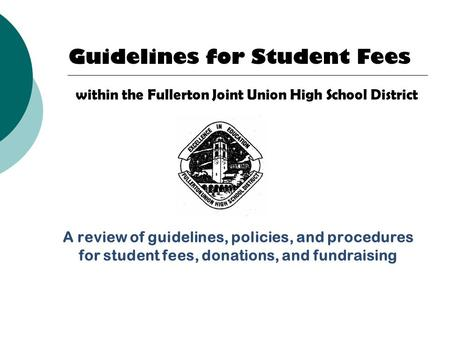 A review of guidelines, policies, and procedures for student fees, donations, and fundraising 1 Guidelines for Student Fees within the Fullerton Joint.