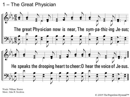 1. The great Physician now is near, The sympathizing Jesus; He speaks the drooping heart to cheer: O hear the voice of Jesus. 1 – The Great Physician Words: