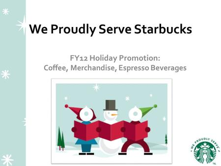 We Proudly Serve Starbucks FY12 Holiday Promotion: Coffee, Merchandise, Espresso Beverages.