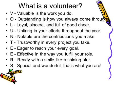 What is a volunteer? V - Valuable is the work you do. O - Outstanding is how you always come through. L - Loyal, sincere, and full of good cheer. U - Untiring.