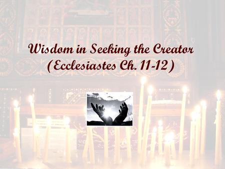 Wisdom in Seeking the Creator (Ecclesiastes Ch. 11-12)
