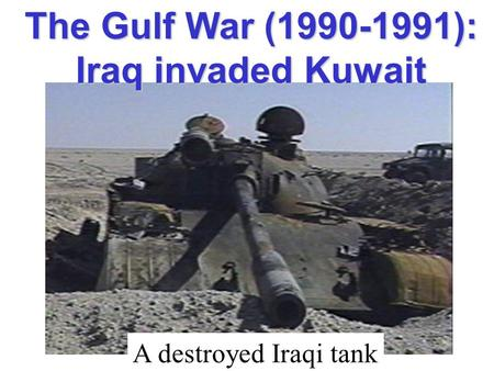 The Gulf War (1990-1991): Iraq invaded Kuwait A destroyed Iraqi tank.