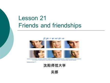 Lesson 21 Friends and friendships 沈阳师范大学 吴娜. Content Listen to conversation Practice questions on friends &friendship Focus on useful expressions for.