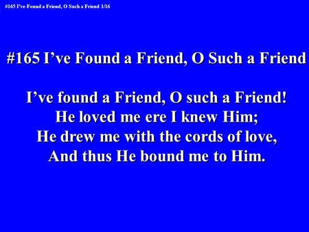 #165 I've Found a Friend, O Such a Friend I've found a Friend, O such a Friend! He loved me ere I knew Him; He drew me with the cords of love, And thus.