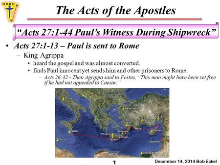 "The Acts of the Apostles December 14, 2014 Bob Eckel 1 ""Acts 27:1-44 Paul's Witness During Shipwreck"" Acts 27:1-13 – Paul is sent to Rome –King Agrippa."