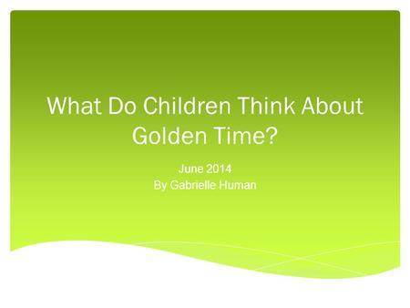 What Do Children Think About Golden Time? June 2014 By Gabrielle Human.