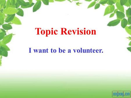 Topic Revision I want to be a volunteer. volunteers Unity is strength. Many hands make light work. Put your shoulder to the wheel.