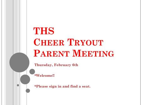 THS C HEER T RYOUT P ARENT M EETING Thursday, February 6th *Welcome!! *Please sign in and find a seat.