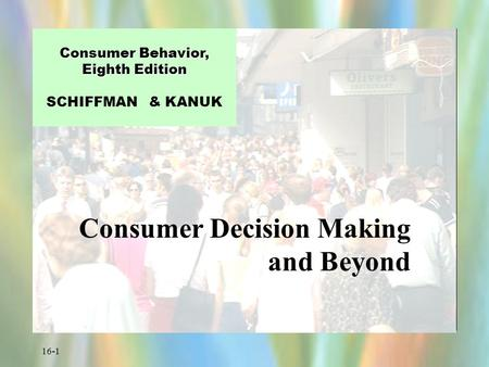 16-1 Consumer Behavior, Eighth Edition Consumer Behavior, Eighth Edition SCHIFFMAN & KANUK Consumer Decision Making and Beyond.